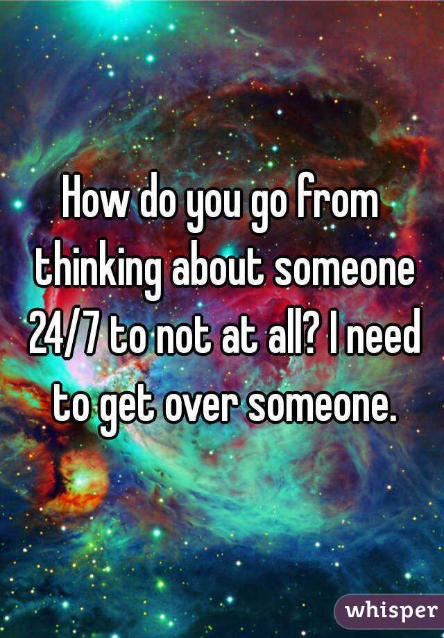 How do you go from thinking about someone 24/7 to not at all? I need to get over someone.