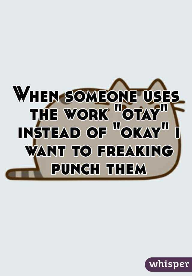 "When someone uses the work ""otay"" instead of ""okay"" i want to freaking punch them"