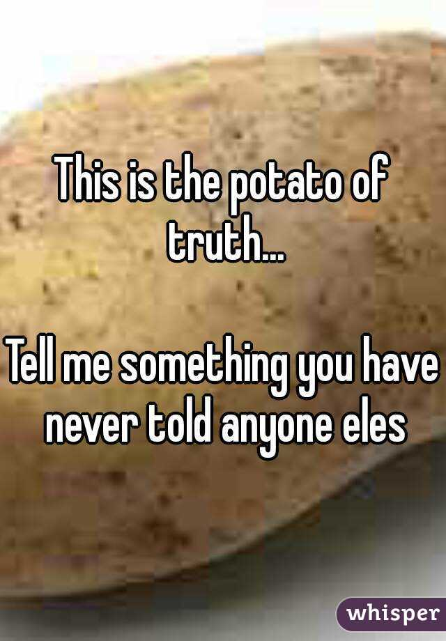 This is the potato of truth...   Tell me something you have never told anyone eles