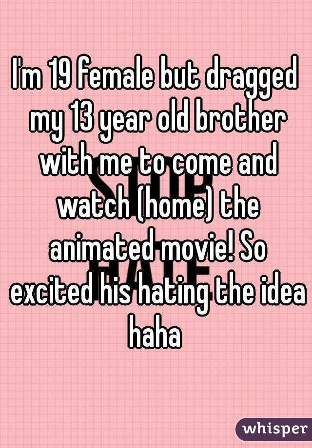 I'm 19 female but dragged my 13 year old brother with me to come and watch (home) the animated movie! So excited his hating the idea haha