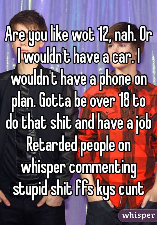 Are you like wot 12, nah. Or I wouldn't have a car. I wouldn't have a phone on plan. Gotta be over 18 to do that shit and have a job Retarded people on whisper commenting stupid shit ffs kys cunt