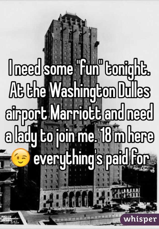 """I need some """"fun"""" tonight. At the Washington Dulles airport Marriott and need a lady to join me. 18 m here 😉 everything's paid for"""