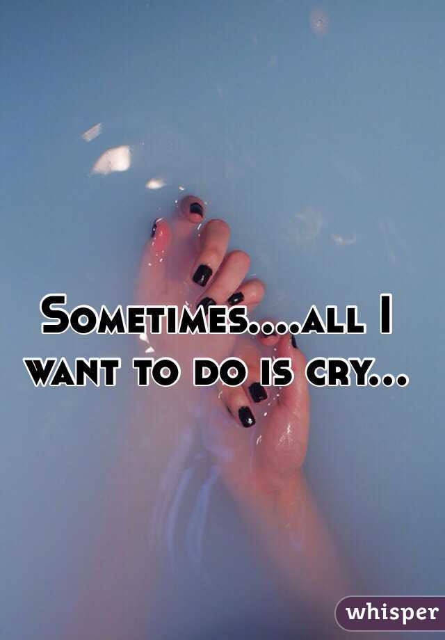 Sometimes....all I want to do is cry...
