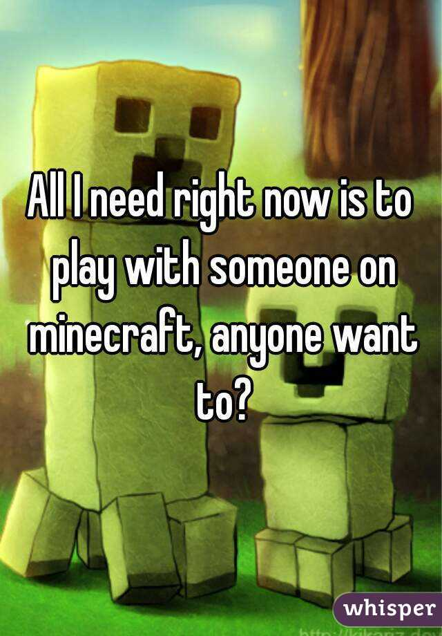All I need right now is to play with someone on minecraft, anyone want to?