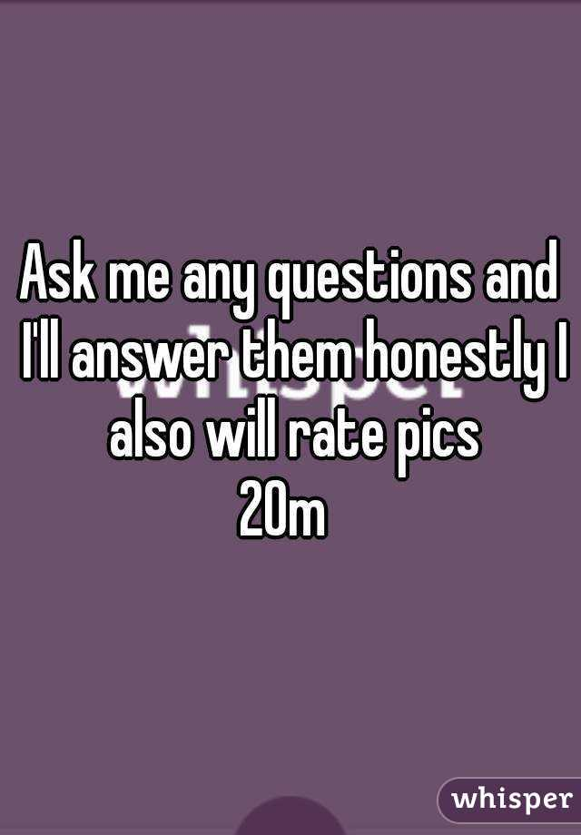 Ask me any questions and I'll answer them honestly I also will rate pics 20m