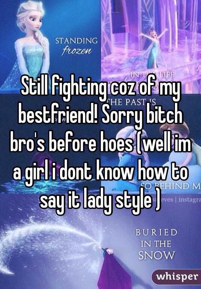 Still fighting coz of my bestfriend! Sorry bitch bro's before hoes (well im a girl i dont know how to say it lady style )