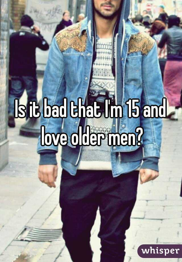 Is it bad that I'm 15 and love older men?