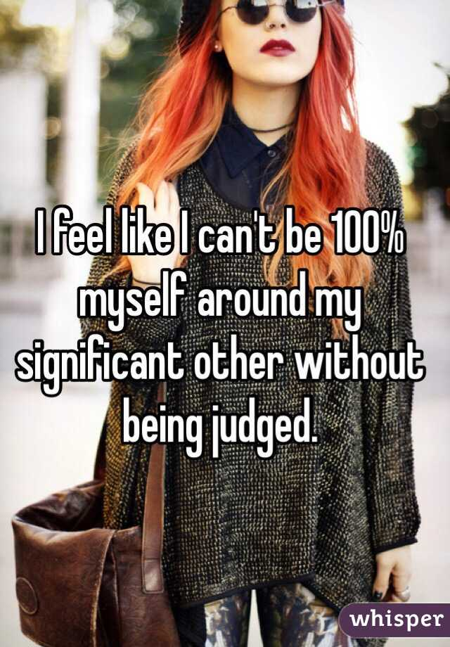 I feel like I can't be 100% myself around my significant other without being judged.