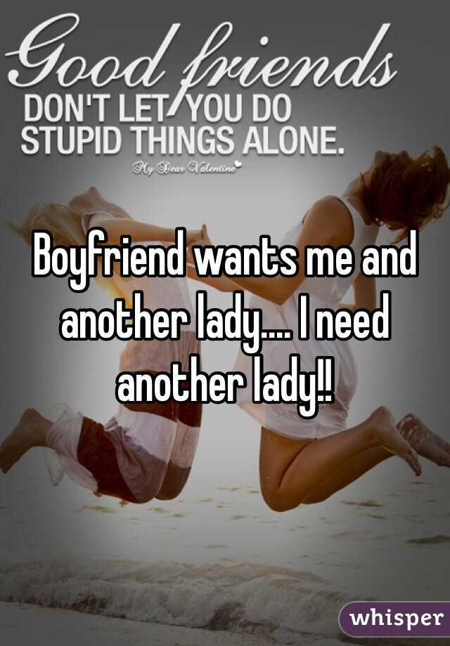 Boyfriend wants me and another lady.... I need another lady!!