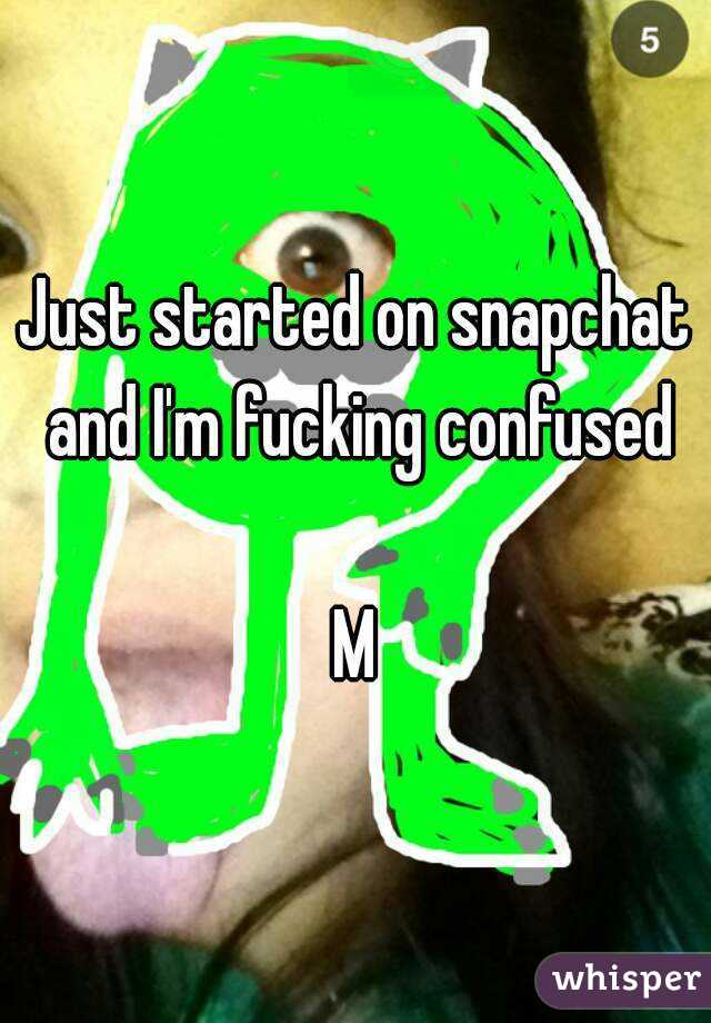 Just started on snapchat and I'm fucking confused  M