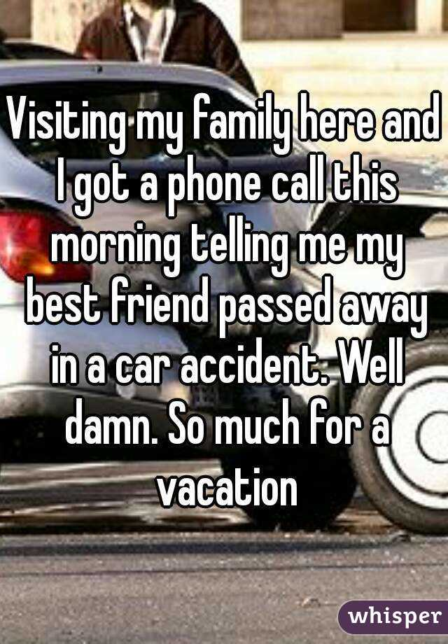 Visiting my family here and I got a phone call this morning telling me my best friend passed away in a car accident. Well damn. So much for a vacation