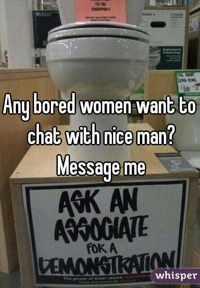 Any bored women want to chat with nice man? Message me