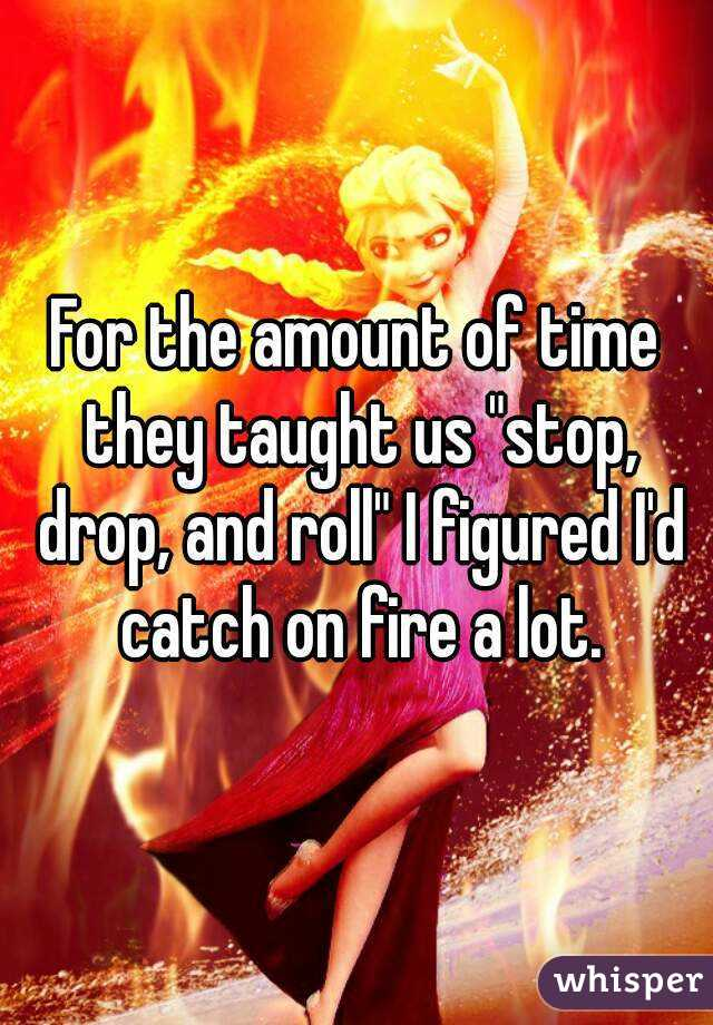 "For the amount of time they taught us ""stop, drop, and roll"" I figured I'd catch on fire a lot."