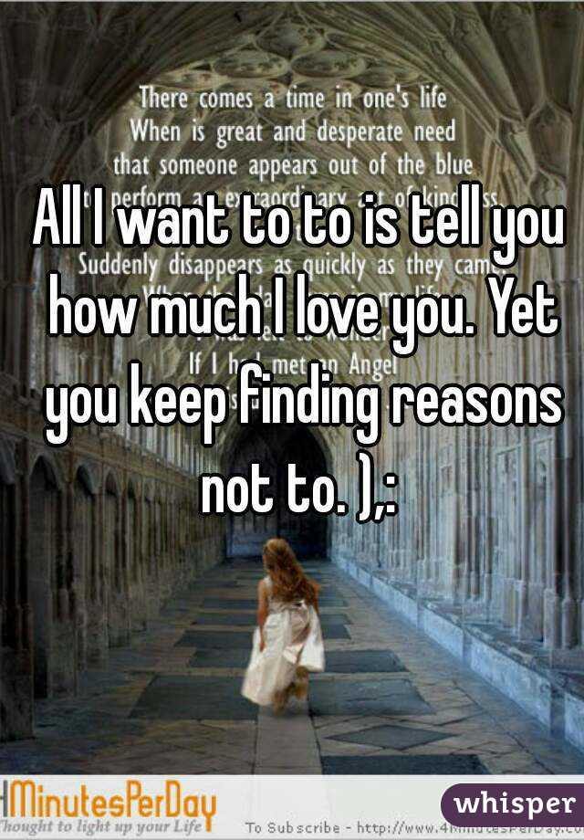 All I want to to is tell you how much I love you. Yet you keep finding reasons not to. ),: