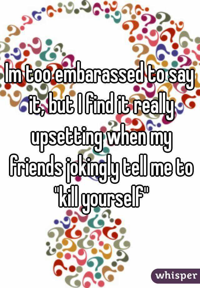 "Im too embarassed to say it, but I find it really upsetting when my friends jokingly tell me to ""kill yourself"""