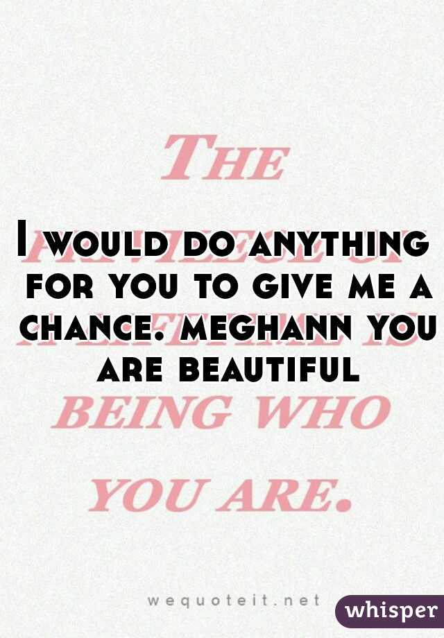 I would do anything for you to give me a chance. meghann you are beautiful