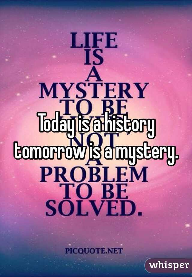 Today is a history tomorrow is a mystery.