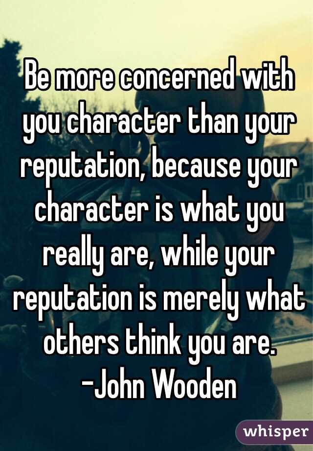 Be more concerned with you character than your reputation, because your character is what you really are, while your reputation is merely what others think you are. -John Wooden