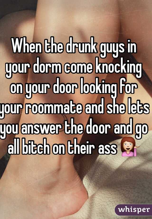 When the drunk guys in your dorm come knocking on your door looking for your roommate and she lets you answer the door and go all bitch on their ass 💁