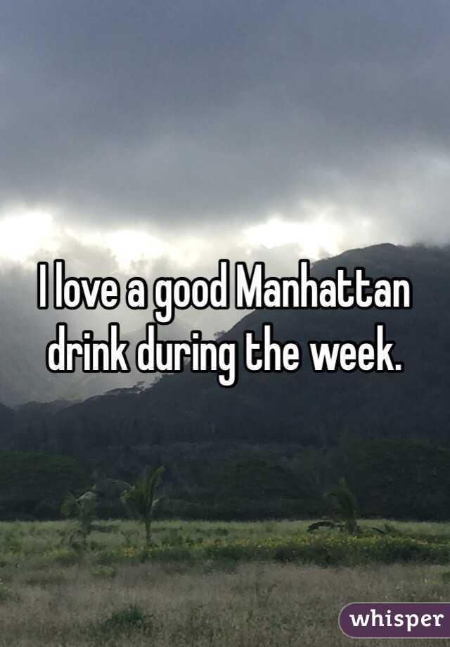 I love a good Manhattan drink during the week.