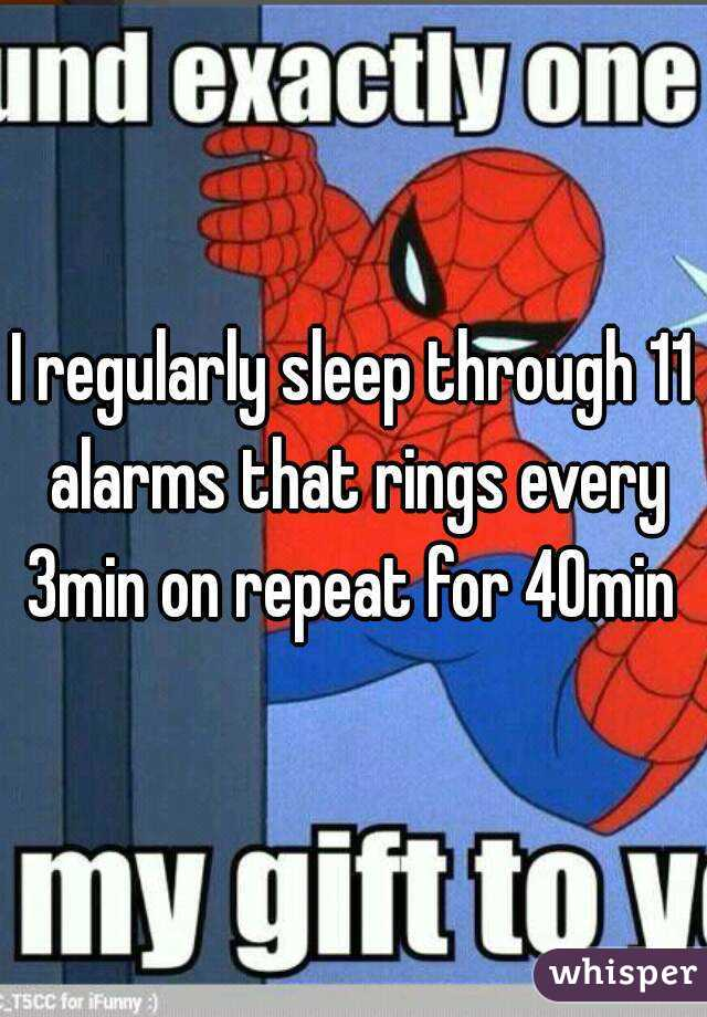 I regularly sleep through 11 alarms that rings every 3min on repeat for 40min