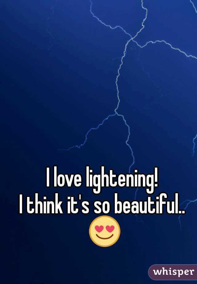 I love lightening!  I think it's so beautiful..  😍