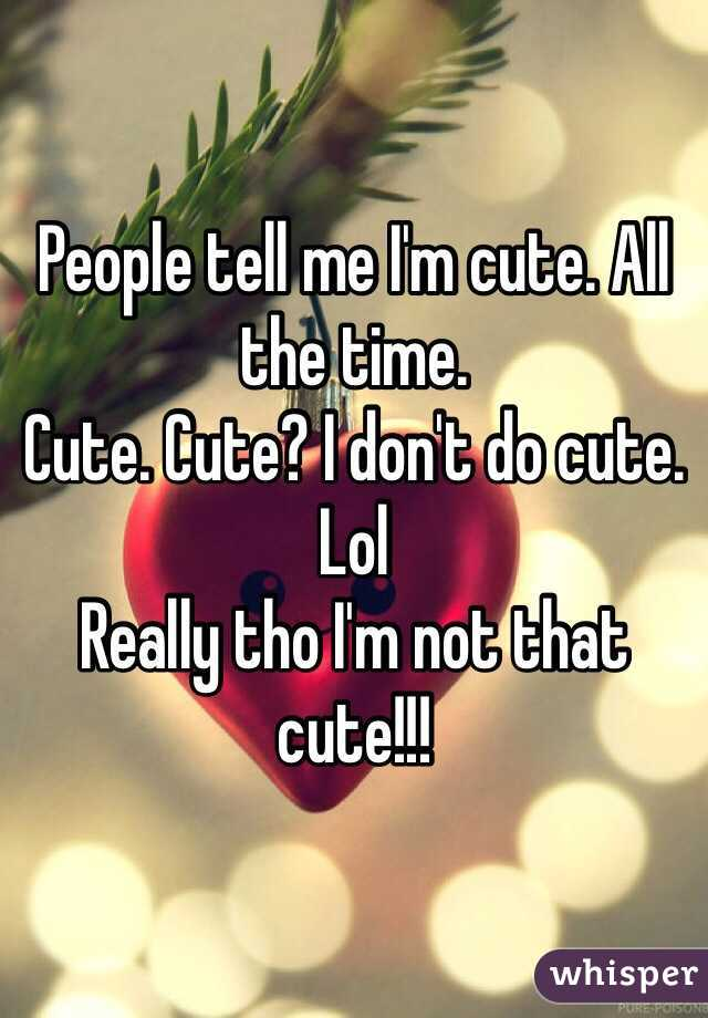People tell me I'm cute. All the time.  Cute. Cute? I don't do cute. Lol Really tho I'm not that cute!!!
