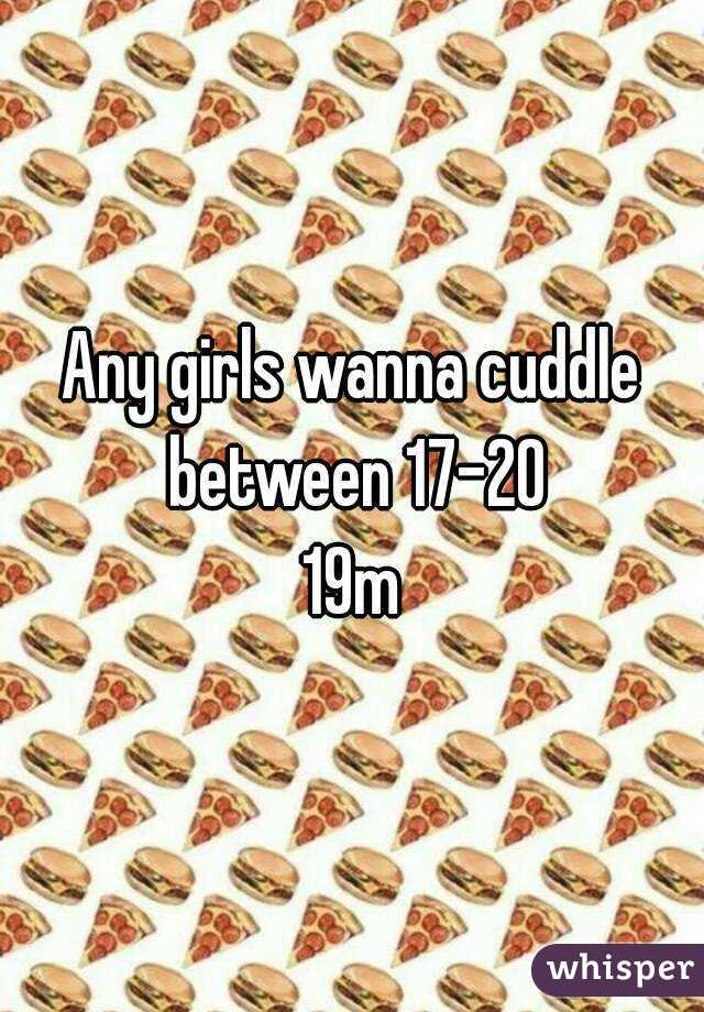 Any girls wanna cuddle between 17-20 19m