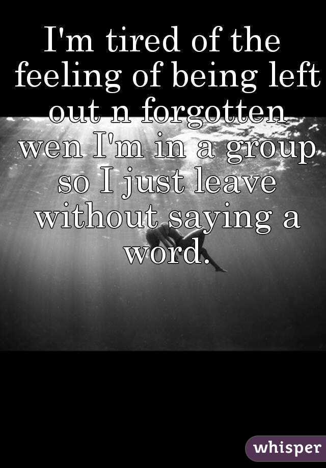 I'm tired of the feeling of being left out n forgotten wen I'm in a group so I just leave without saying a word.