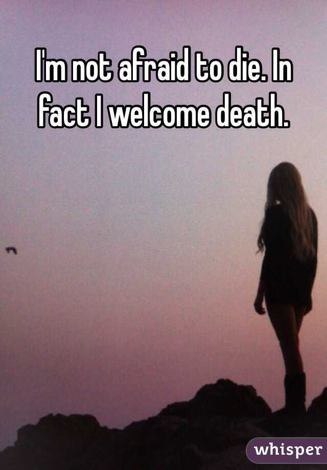 I'm not afraid to die. In fact I welcome death.