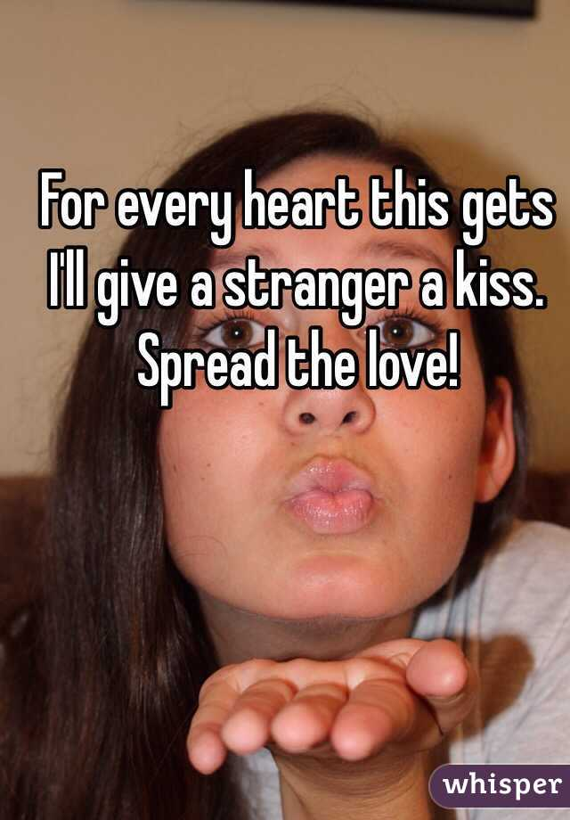 For every heart this gets I'll give a stranger a kiss. Spread the love!