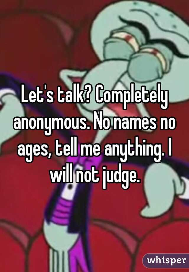 Let's talk? Completely anonymous. No names no ages, tell me anything. I will not judge.