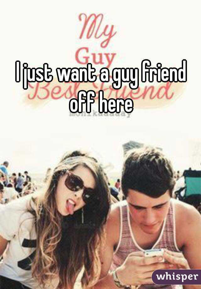 I just want a guy friend off here