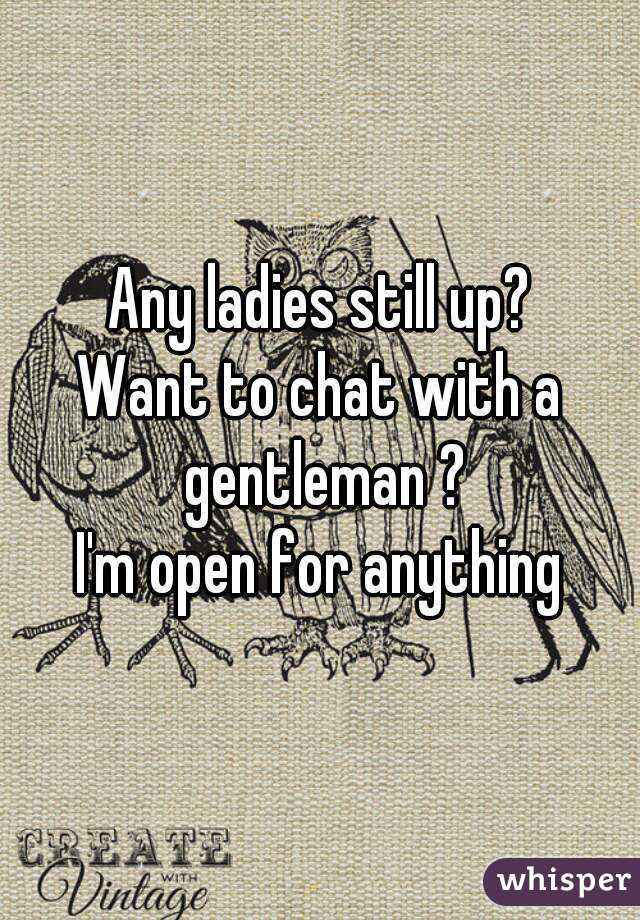 Any ladies still up? Want to chat with a gentleman ? I'm open for anything