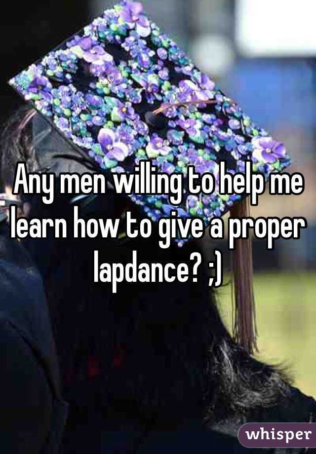 Any men willing to help me learn how to give a proper lapdance? ;)