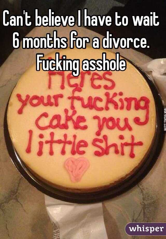 Can't believe I have to wait 6 months for a divorce. Fucking asshole