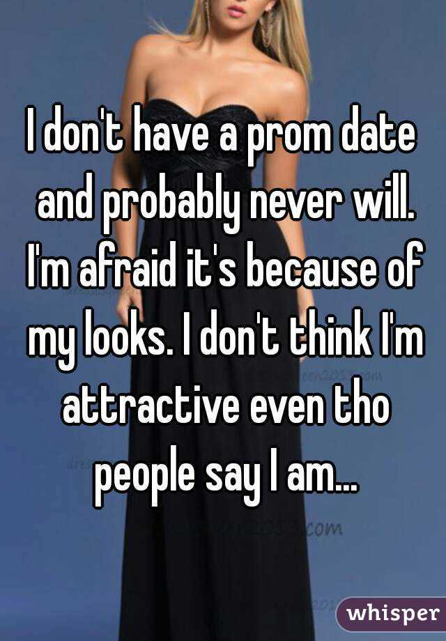 I don't have a prom date and probably never will. I'm afraid it's because of my looks. I don't think I'm attractive even tho people say I am...