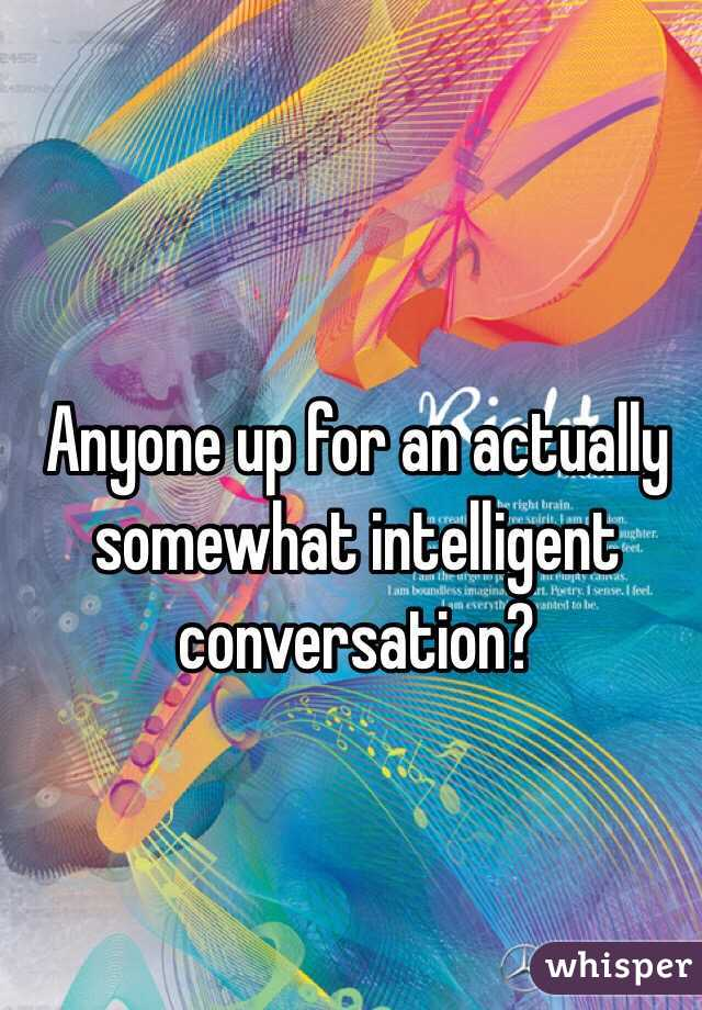 Anyone up for an actually somewhat intelligent conversation?