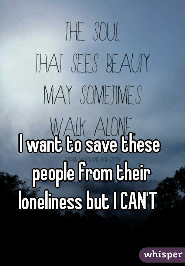 I want to save these people from their loneliness but I CAN'T