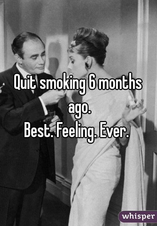 Quit smoking 6 months ago. Best. Feeling. Ever.