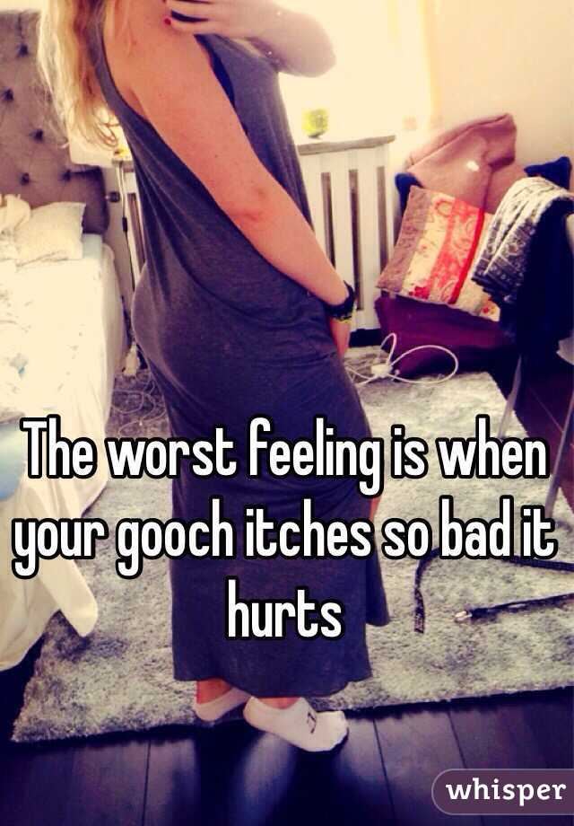 The worst feeling is when your gooch itches so bad it hurts