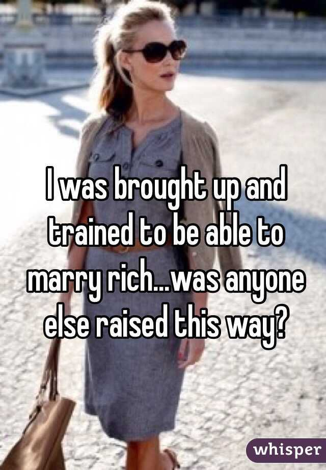 I was brought up and trained to be able to marry rich...was anyone else raised this way?