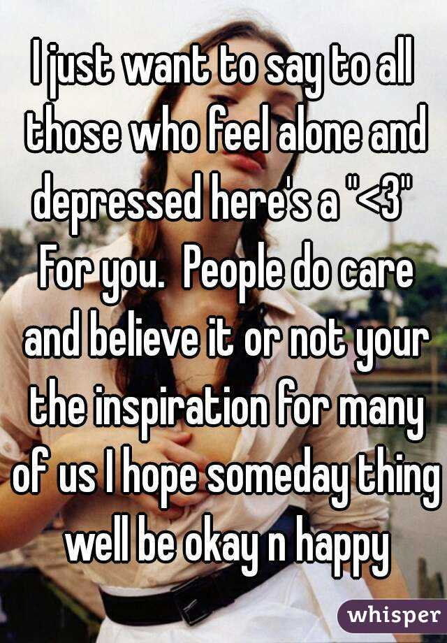 """I just want to say to all those who feel alone and depressed here's a """"<3""""  For you.  People do care and believe it or not your the inspiration for many of us I hope someday thing well be okay n happy"""