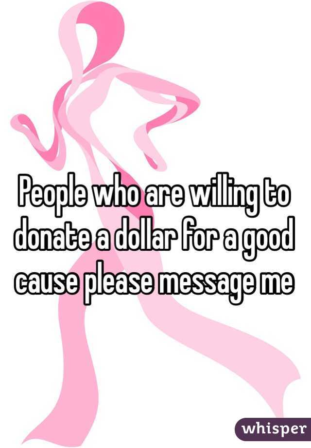 People who are willing to donate a dollar for a good cause please message me