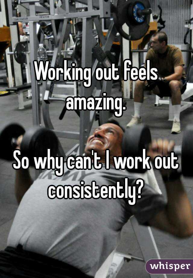 Working out feels amazing.   So why can't I work out consistently?