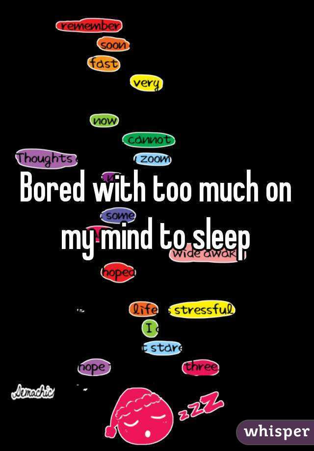 Bored with too much on my mind to sleep