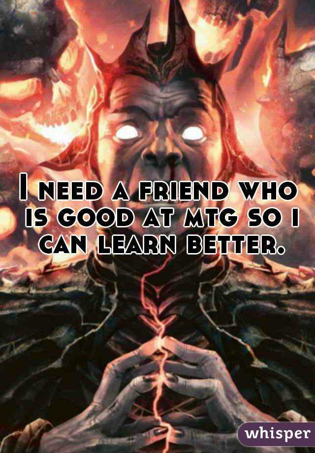 I need a friend who is good at mtg so i can learn better.