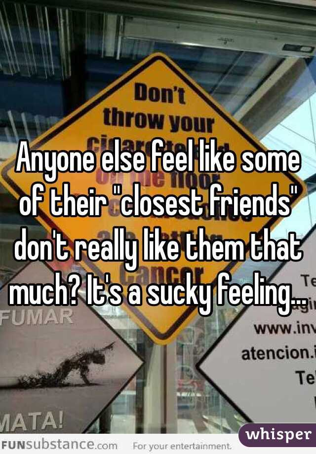 """Anyone else feel like some of their """"closest friends"""" don't really like them that much? It's a sucky feeling..."""
