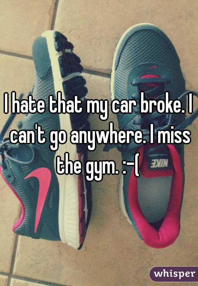 I hate that my car broke. I can't go anywhere. I miss the gym. :-(
