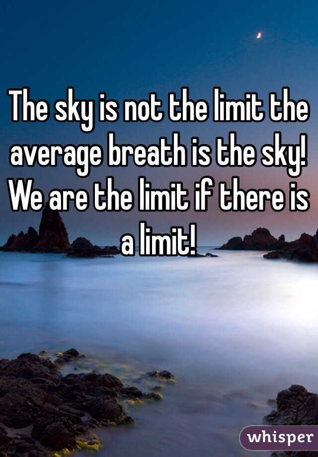 The sky is not the limit the average breath is the sky! We are the limit if there is a limit!